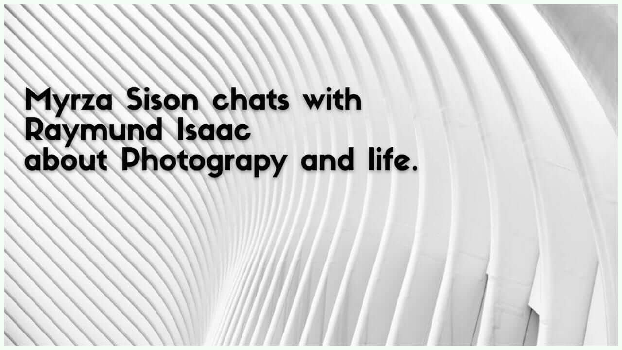 Myrza Sison chats with Raymund Isaac – Talks Photography, Life and more..